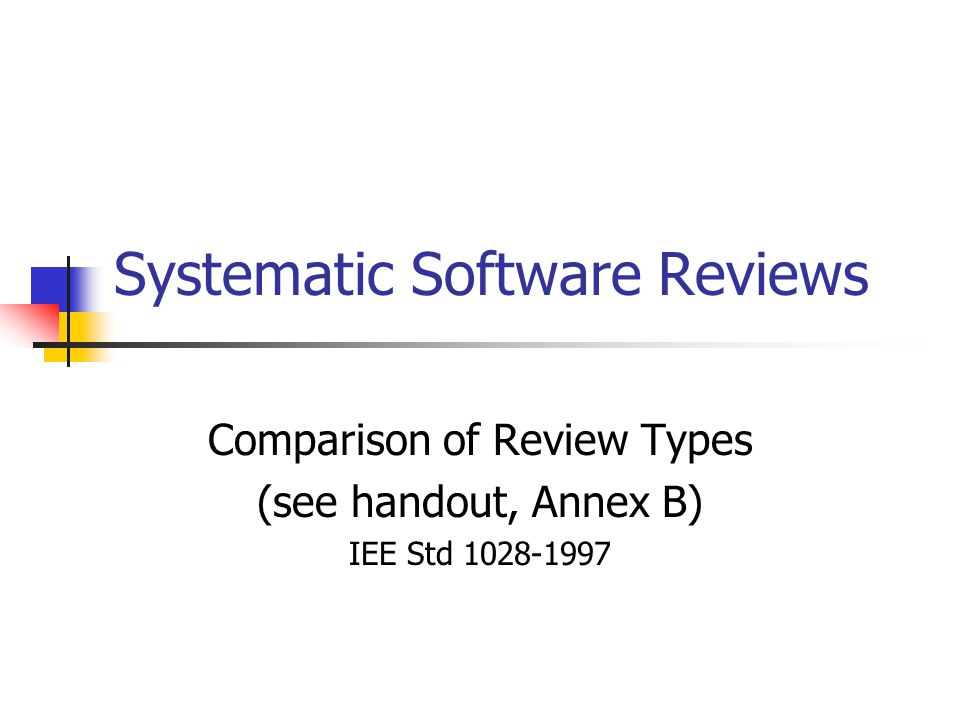 Systematic Software Reviews Comparison of Review Types (see handout, Annex B) IEE Std 1028-1997