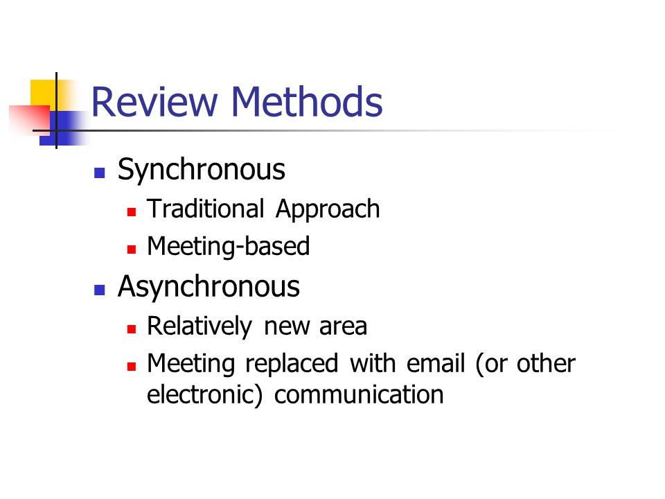 Review Methods Synchronous Traditional Approach Meeting-based Asynchronous Relatively new area Meeting replaced with email (or other electronic) commu