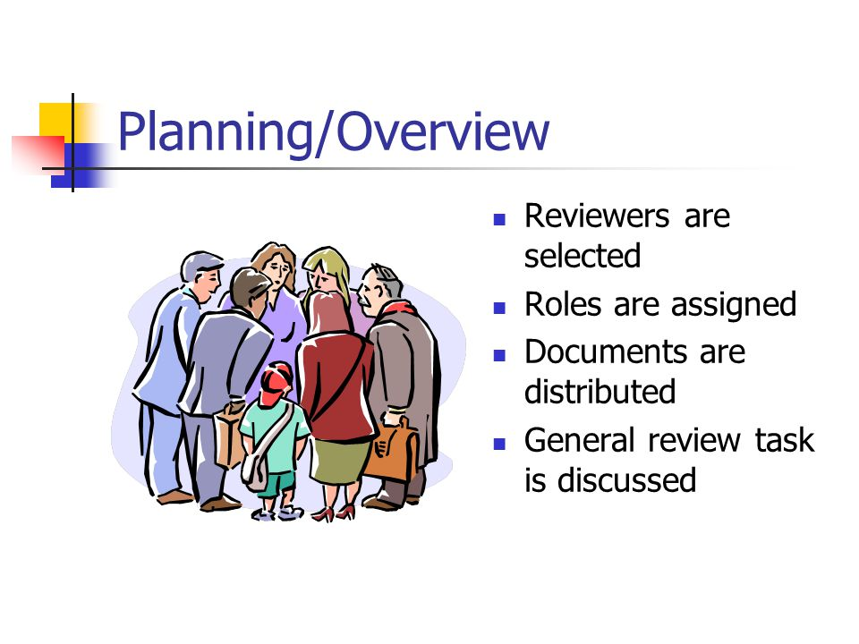 Planning/Overview Reviewers are selected Roles are assigned Documents are distributed General review task is discussed