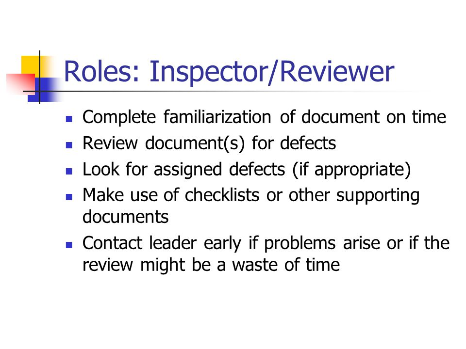 Roles: Inspector/Reviewer Complete familiarization of document on time Review document(s) for defects Look for assigned defects (if appropriate) Make use of checklists or other supporting documents Contact leader early if problems arise or if the review might be a waste of time