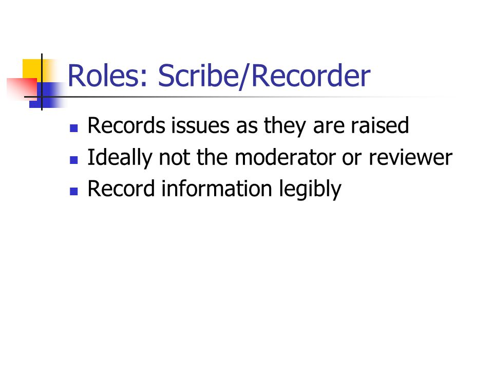 Roles: Scribe/Recorder Records issues as they are raised Ideally not the moderator or reviewer Record information legibly