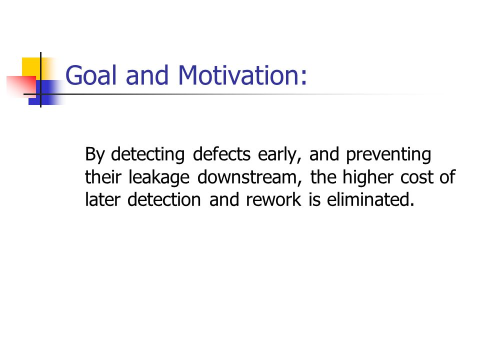 Goal and Motivation: By detecting defects early, and preventing their leakage downstream, the higher cost of later detection and rework is eliminated.