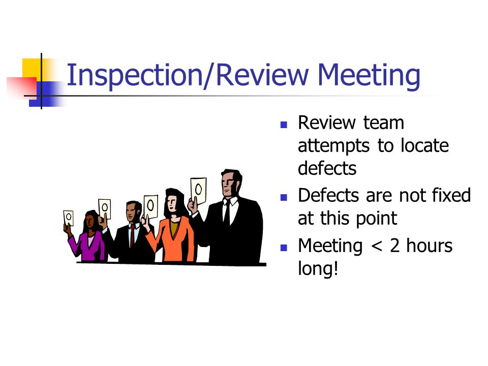 Inspection/Review Meeting Review team attempts to locate defects Defects are not fixed at this point Meeting < 2 hours long!