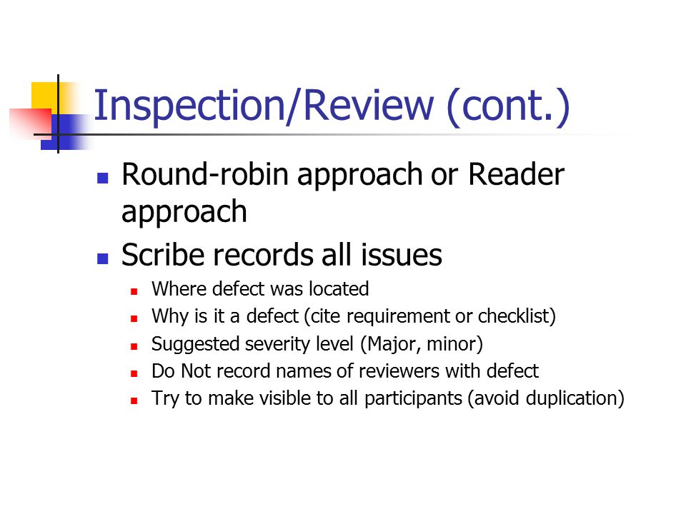 Inspection/Review (cont.) Round-robin approach or Reader approach Scribe records all issues Where defect was located Why is it a defect (cite requirement or checklist) Suggested severity level (Major, minor) Do Not record names of reviewers with defect Try to make visible to all participants (avoid duplication)