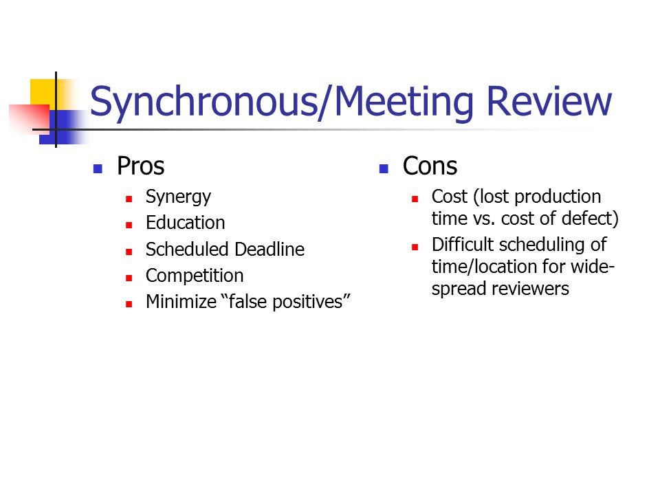 Synchronous/Meeting Review Pros Synergy Education Scheduled Deadline Competition Minimize false positives Cons Cost (lost production time vs.