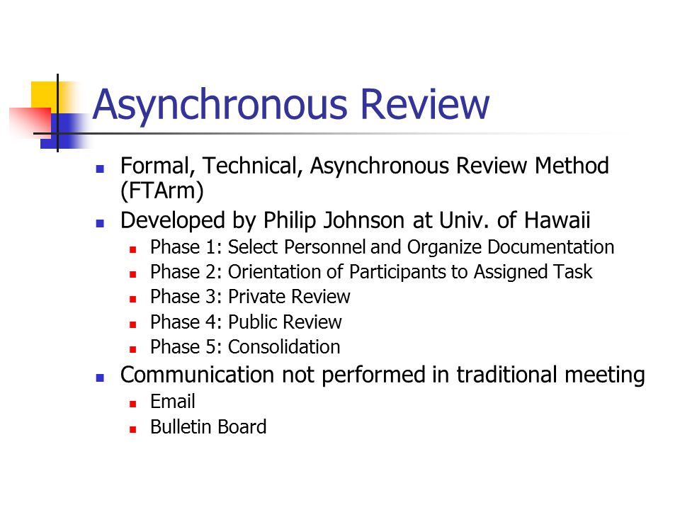 Asynchronous Review Formal, Technical, Asynchronous Review Method (FTArm) Developed by Philip Johnson at Univ. of Hawaii Phase 1: Select Personnel and