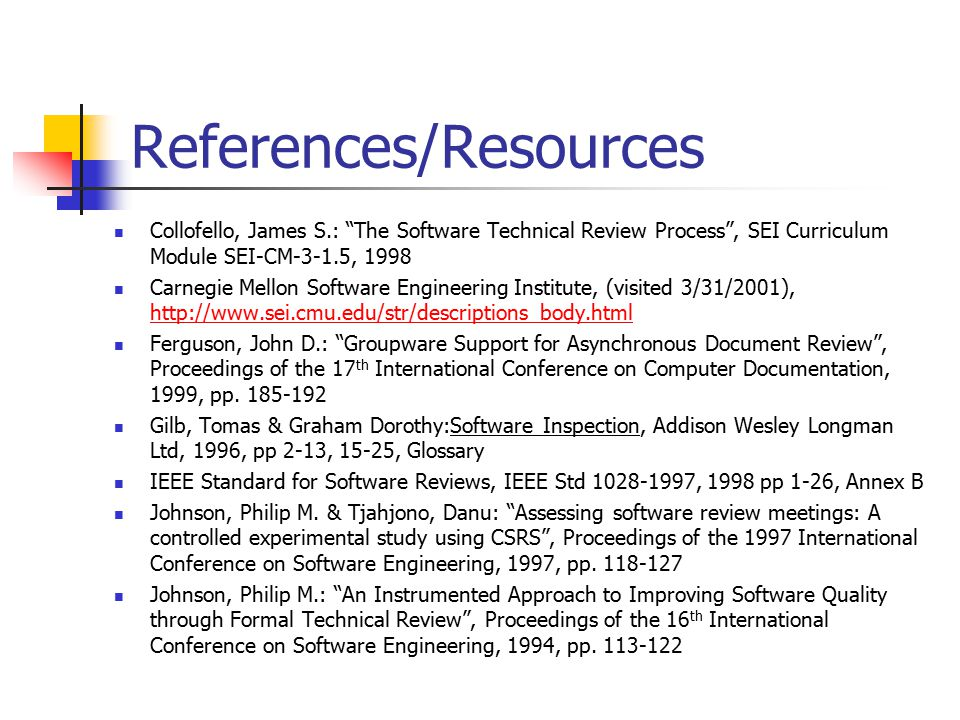 References/Resources Collofello, James S.: The Software Technical Review Process , SEI Curriculum Module SEI-CM-3-1.5, 1998 Carnegie Mellon Software Engineering Institute, (visited 3/31/2001), http://www.sei.cmu.edu/str/descriptions_body.html http://www.sei.cmu.edu/str/descriptions_body.html Ferguson, John D.: Groupware Support for Asynchronous Document Review , Proceedings of the 17 th International Conference on Computer Documentation, 1999, pp.