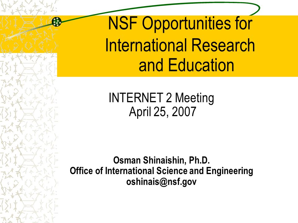 NSF Opportunities for International Research INTERNET 2 Meeting April 25, 2007 Osman Shinaishin, Ph.D. Office of International Science and Engineering