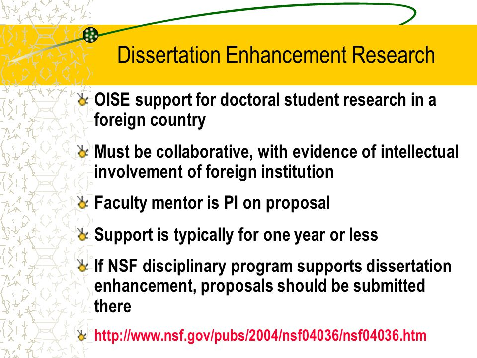 Dissertation Enhancement Research OISE support for doctoral student research in a foreign country Must be collaborative, with evidence of intellectual involvement of foreign institution Faculty mentor is PI on proposal Support is typically for one year or less If NSF disciplinary program supports dissertation enhancement, proposals should be submitted there http://www.nsf.gov/pubs/2004/nsf04036/nsf04036.htm