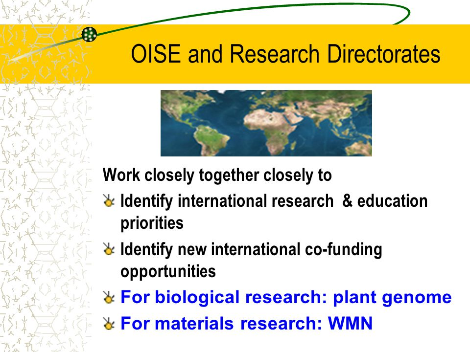 OISE and Research Directorates Work closely together closely to Identify international research & education priorities Identify new international co-funding opportunities For biological research: plant genome For materials research: WMN