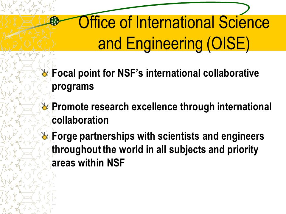 Office of International Science and Engineering (OISE) Focal point for NSF's international collaborative programs Promote research excellence through