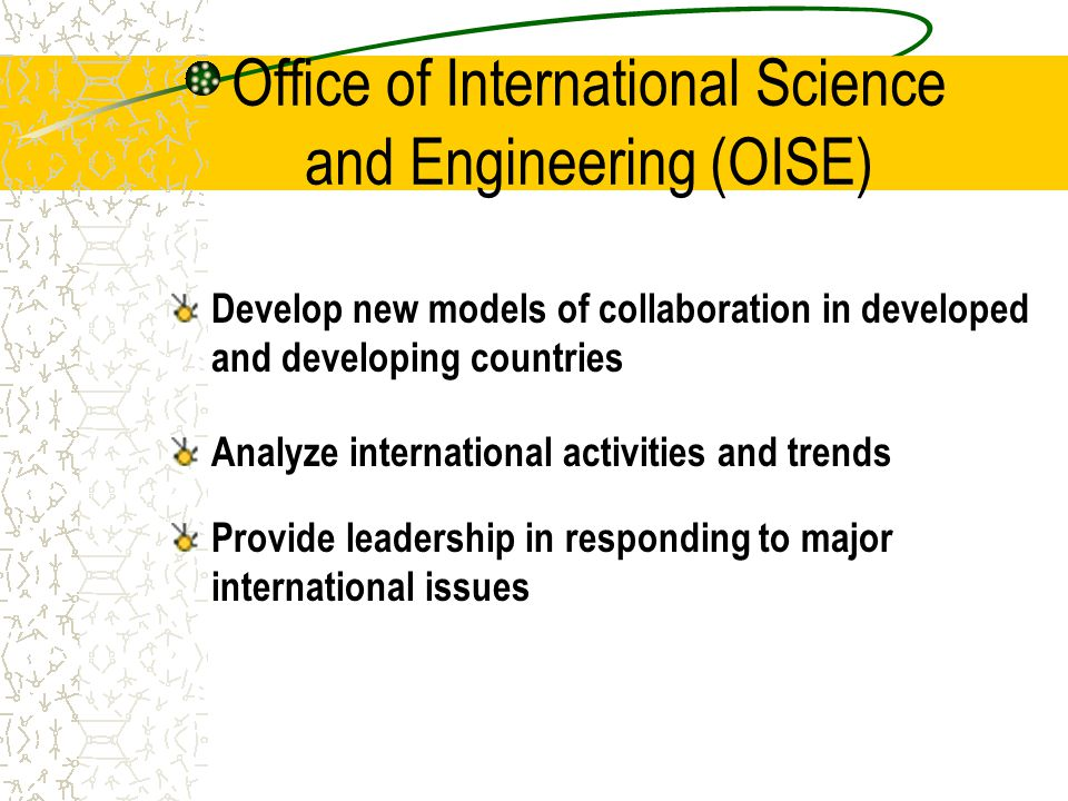 Office of International Science and Engineering (OISE) Develop new models of collaboration in developed and developing countries Analyze international