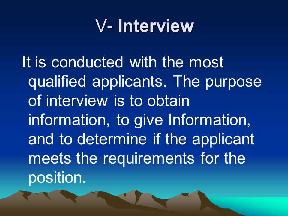 V- Interview It is conducted with the most qualified applicants. The purpose of interview is to obtain information, to give Information, and to determ