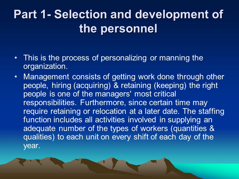 Part 1- Selection and development of the personnel This is the process of personalizing or manning the organization. Management consists of getting wo