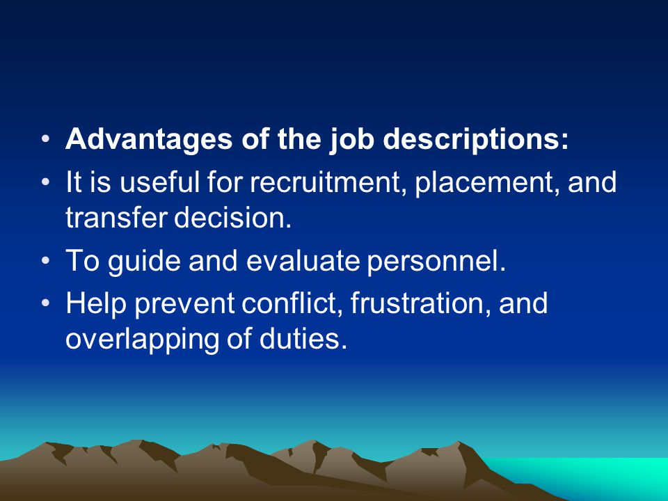 Advantages of the job descriptions: It is useful for recruitment, placement, and transfer decision. To guide and evaluate personnel. Help prevent conf