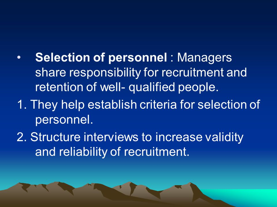 Selection of personnel : Managers share responsibility for recruitment and retention of well- qualified people. 1. They help establish criteria for se