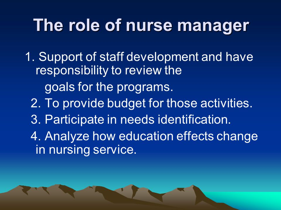 The role of nurse manager 1. Support of staff development and have responsibility to review the goals for the programs. 2. To provide budget for those