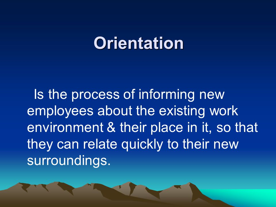 Orientation Is the process of informing new employees about the existing work environment & their place in it, so that they can relate quickly to thei
