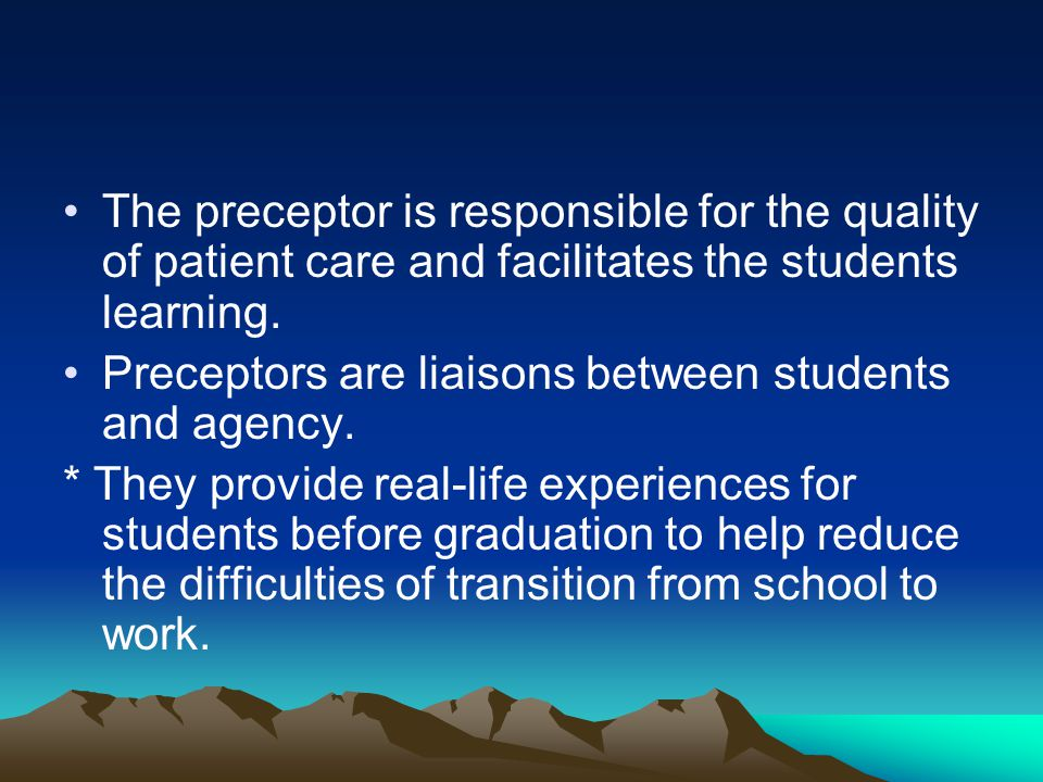 The preceptor is responsible for the quality of patient care and facilitates the students learning. Preceptors are liaisons between students and agenc