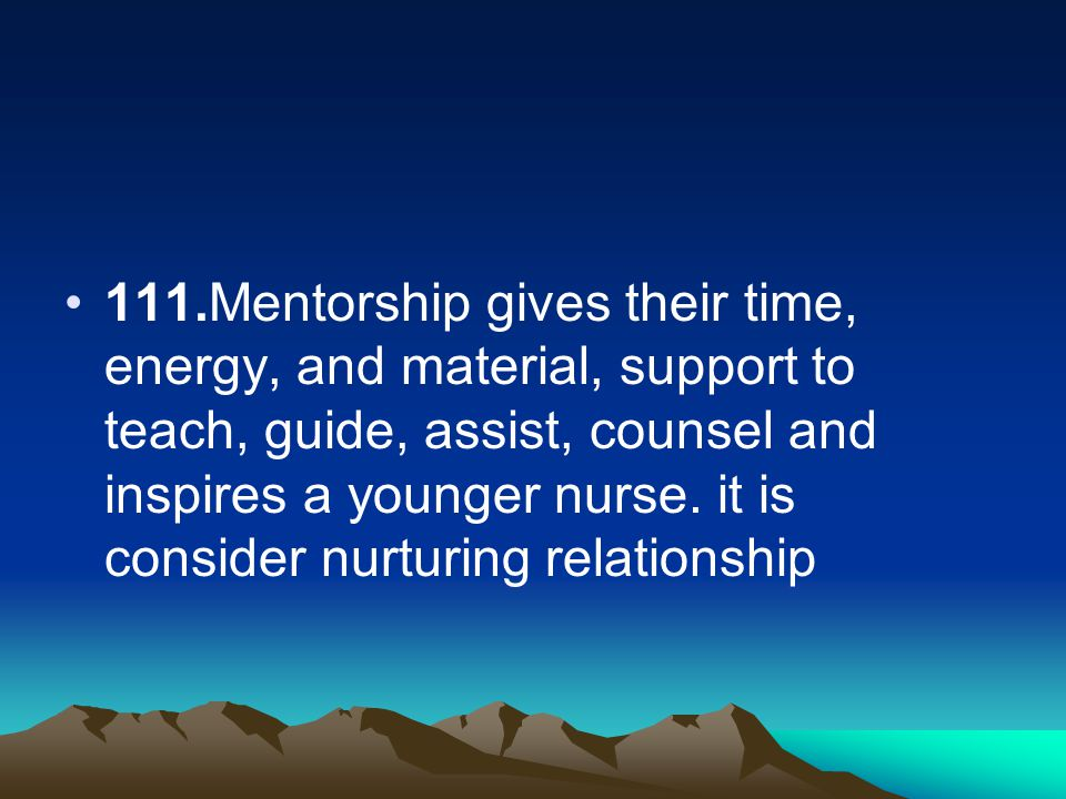 111.Mentorship gives their time, energy, and material, support to teach, guide, assist, counsel and inspires a younger nurse. it is consider nurturing