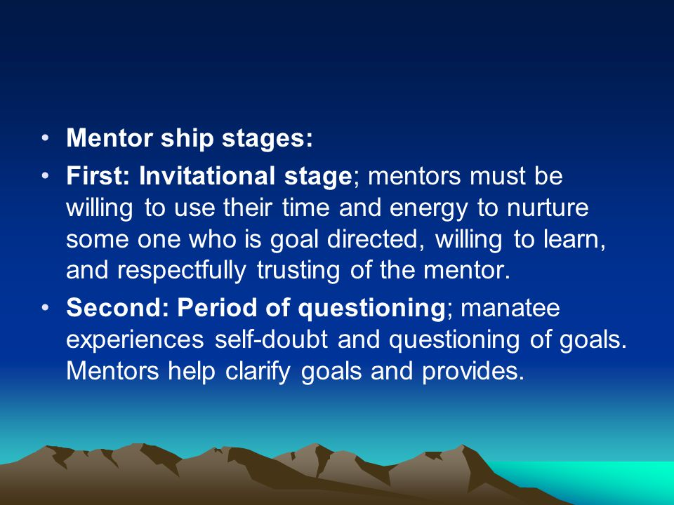 Mentor ship stages: First: Invitational stage; mentors must be willing to use their time and energy to nurture some one who is goal directed, willing