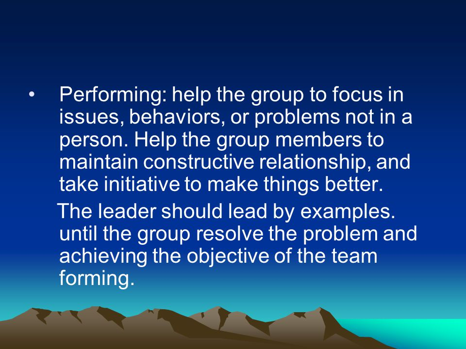 Performing: help the group to focus in issues, behaviors, or problems not in a person. Help the group members to maintain constructive relationship, a