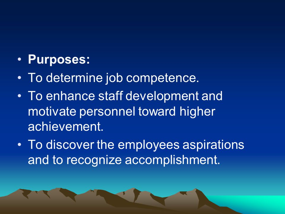 Purposes: To determine job competence. To enhance staff development and motivate personnel toward higher achievement. To discover the employees aspira