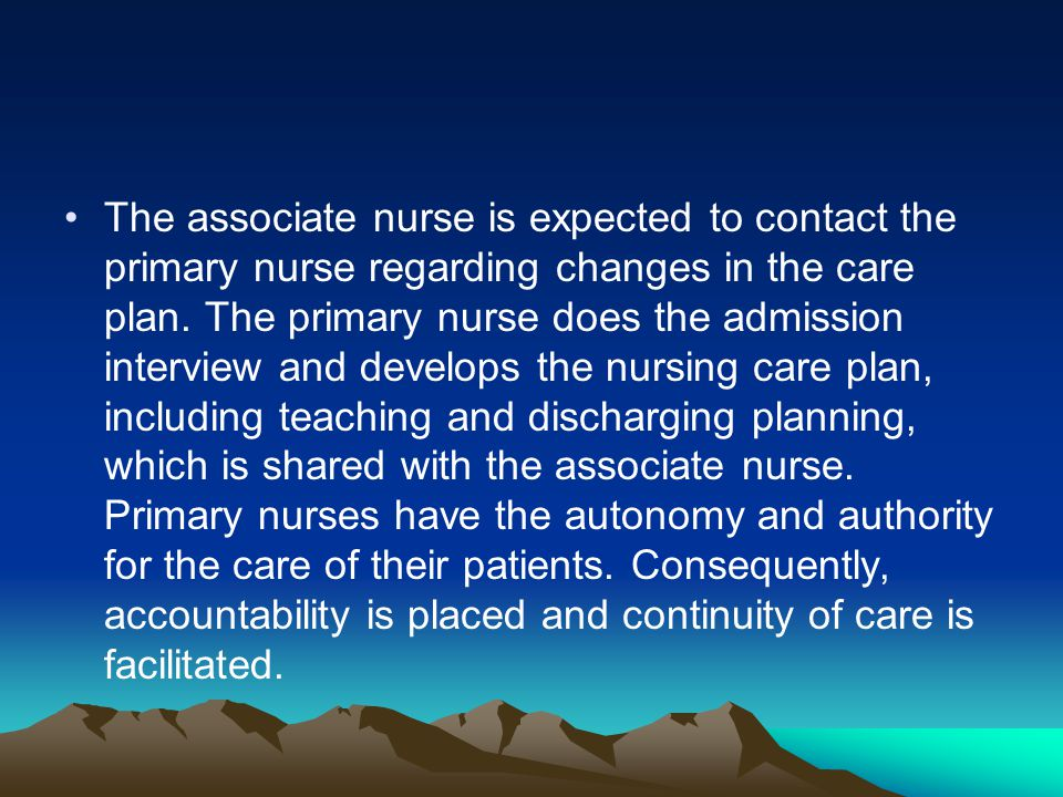 The associate nurse is expected to contact the primary nurse regarding changes in the care plan. The primary nurse does the admission interview and de