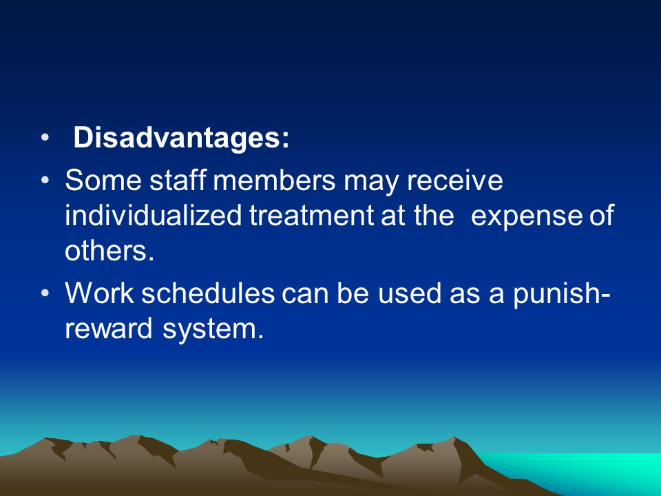 Disadvantages: Some staff members may receive individualized treatment at the expense of others. Work schedules can be used as a punish- reward system