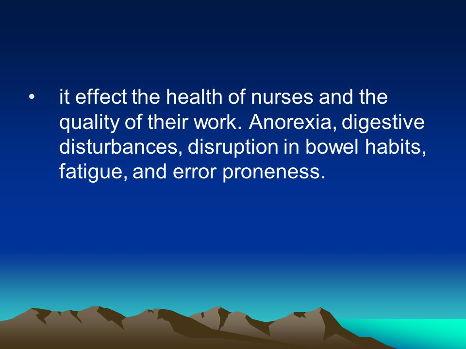 it effect the health of nurses and the quality of their work. Anorexia, digestive disturbances, disruption in bowel habits, fatigue, and error pronene
