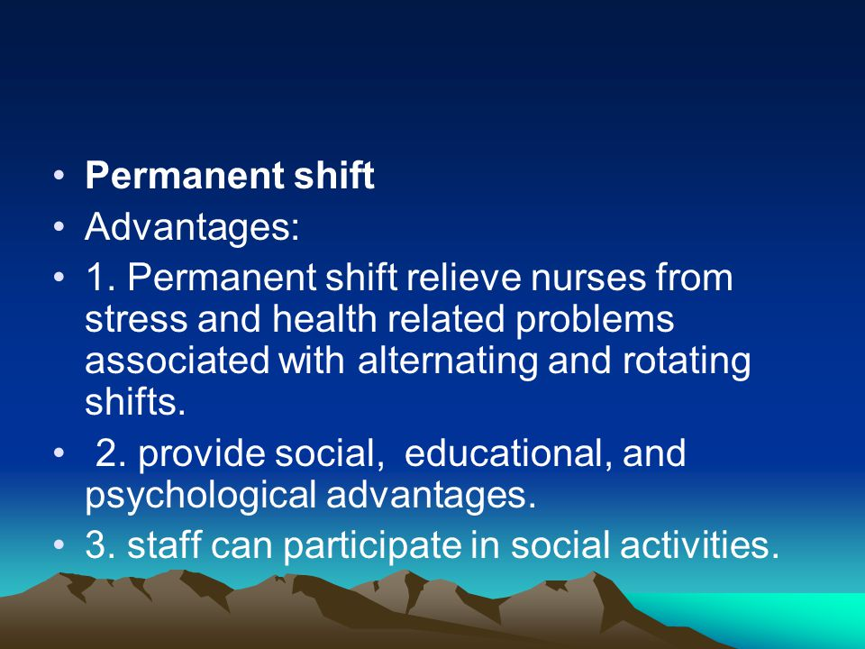 Permanent shift Advantages: 1. Permanent shift relieve nurses from stress and health related problems associated with alternating and rotating shifts.