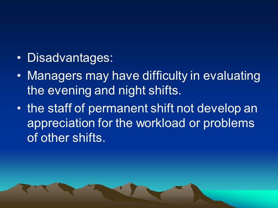 Disadvantages: Managers may have difficulty in evaluating the evening and night shifts. the staff of permanent shift not develop an appreciation for t