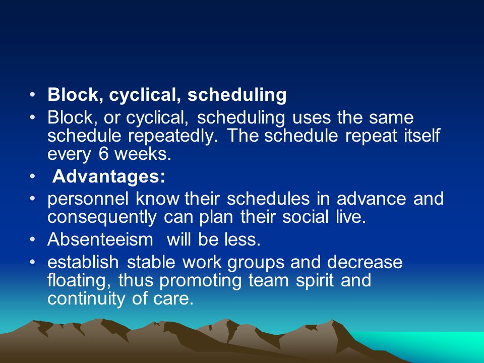 Block, cyclical, scheduling Block, or cyclical, scheduling uses the same schedule repeatedly. The schedule repeat itself every 6 weeks. Advantages: pe