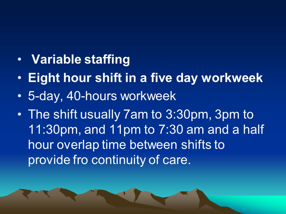 Variable staffing Eight hour shift in a five day workweek 5-day, 40-hours workweek The shift usually 7am to 3:30pm, 3pm to 11:30pm, and 11pm to 7:30 a
