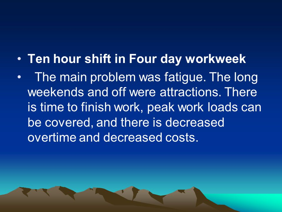 Ten hour shift in Four day workweek The main problem was fatigue. The long weekends and off were attractions. There is time to finish work, peak work