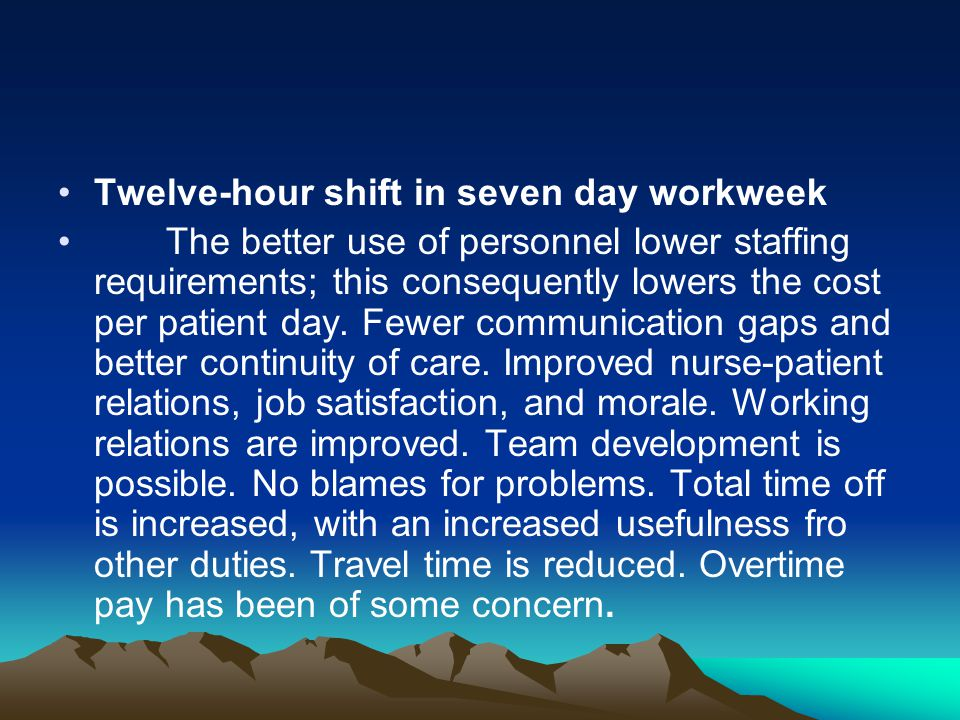 Twelve-hour shift in seven day workweek The better use of personnel lower staffing requirements; this consequently lowers the cost per patient day. Fe