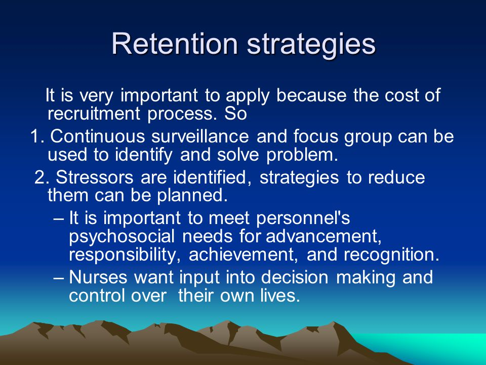 Retention strategies It is very important to apply because the cost of recruitment process. So 1. Continuous surveillance and focus group can be used