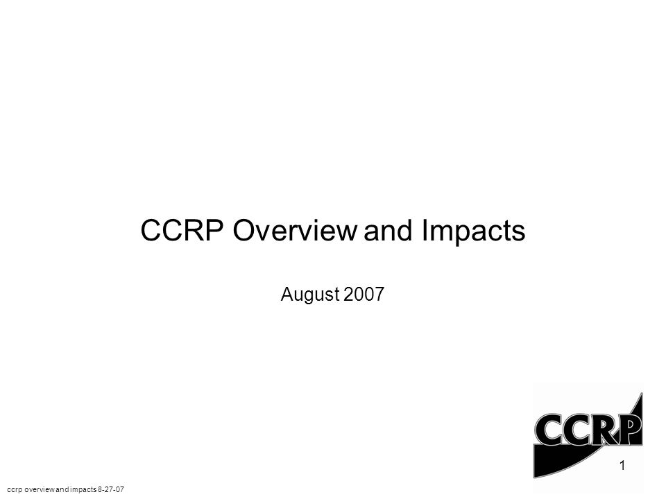 1 ccrp overview and impacts 8-27-07 CCRP Overview and Impacts August 2007