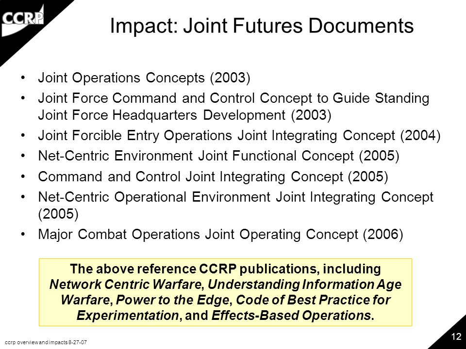 ccrp overview and impacts 8-27-07 12 Impact: Joint Futures Documents Joint Operations Concepts (2003) Joint Force Command and Control Concept to Guide Standing Joint Force Headquarters Development (2003) Joint Forcible Entry Operations Joint Integrating Concept (2004) Net-Centric Environment Joint Functional Concept (2005) Command and Control Joint Integrating Concept (2005) Net-Centric Operational Environment Joint Integrating Concept (2005) Major Combat Operations Joint Operating Concept (2006) The above reference CCRP publications, including Network Centric Warfare, Understanding Information Age Warfare, Power to the Edge, Code of Best Practice for Experimentation, and Effects-Based Operations.
