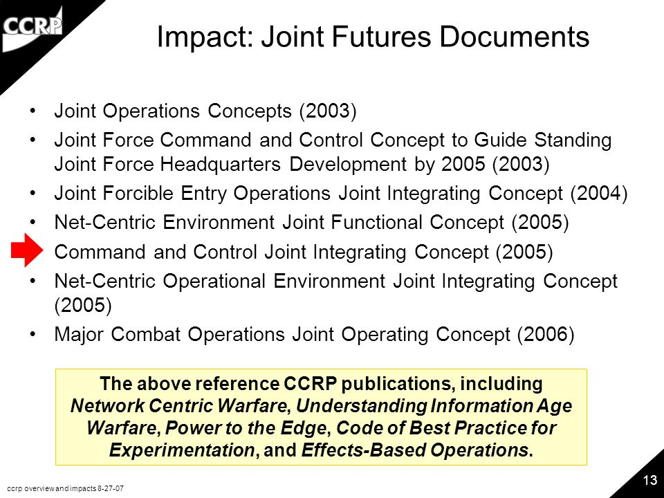 ccrp overview and impacts 8-27-07 13 Impact: Joint Futures Documents Joint Operations Concepts (2003) Joint Force Command and Control Concept to Guide