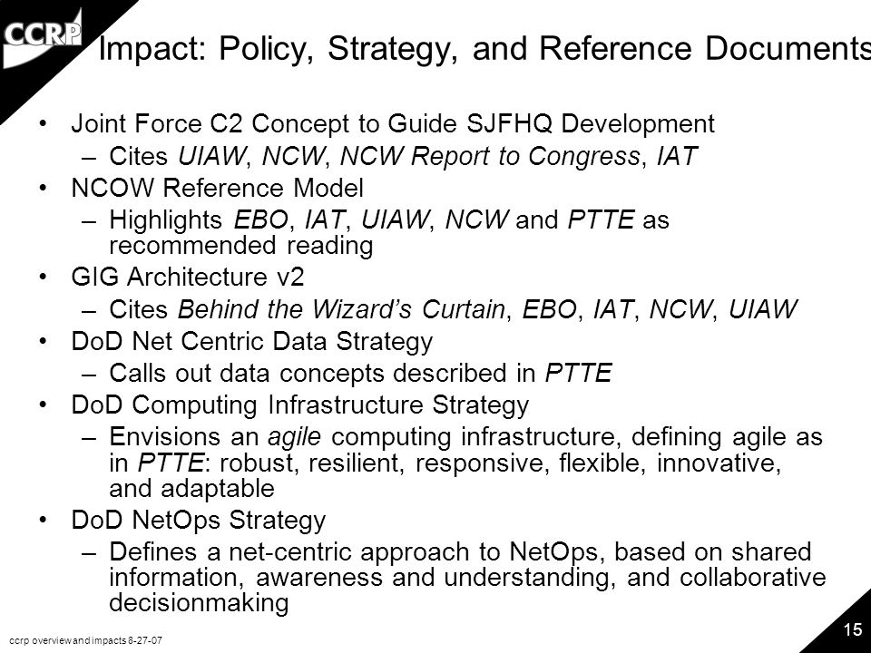 ccrp overview and impacts 8-27-07 15 Impact: Policy, Strategy, and Reference Documents Joint Force C2 Concept to Guide SJFHQ Development –Cites UIAW,