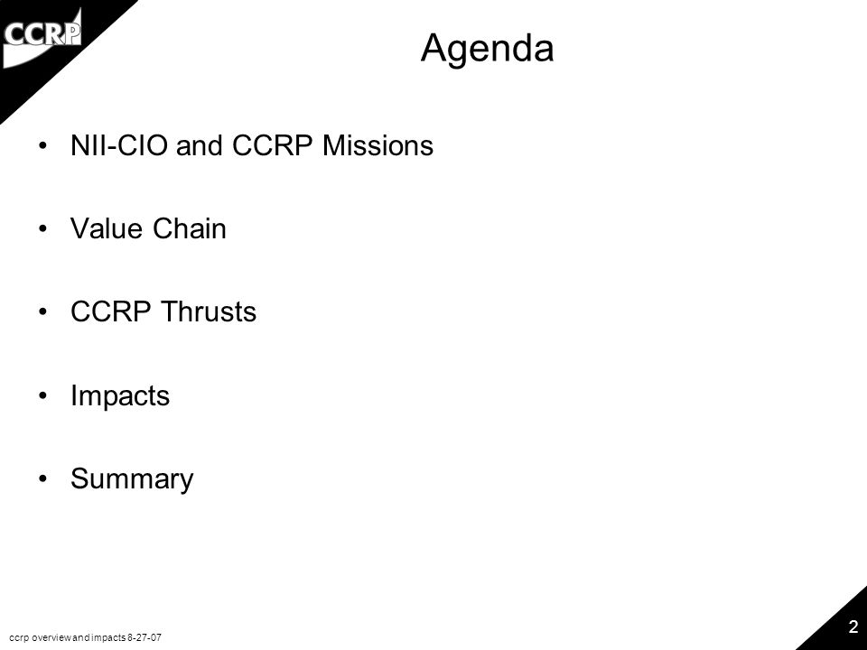 ccrp overview and impacts 8-27-07 2 Agenda NII-CIO and CCRP Missions Value Chain CCRP Thrusts Impacts Summary