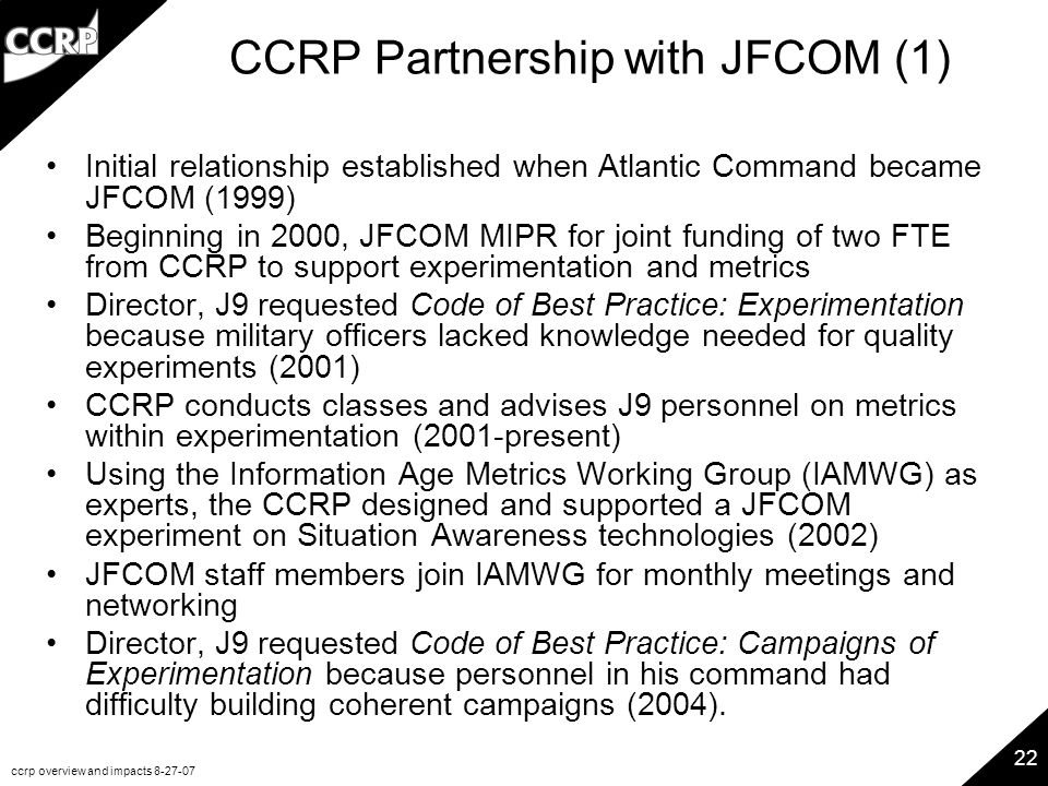 ccrp overview and impacts 8-27-07 22 CCRP Partnership with JFCOM (1) Initial relationship established when Atlantic Command became JFCOM (1999) Beginning in 2000, JFCOM MIPR for joint funding of two FTE from CCRP to support experimentation and metrics Director, J9 requested Code of Best Practice: Experimentation because military officers lacked knowledge needed for quality experiments (2001) CCRP conducts classes and advises J9 personnel on metrics within experimentation (2001-present) Using the Information Age Metrics Working Group (IAMWG) as experts, the CCRP designed and supported a JFCOM experiment on Situation Awareness technologies (2002) JFCOM staff members join IAMWG for monthly meetings and networking Director, J9 requested Code of Best Practice: Campaigns of Experimentation because personnel in his command had difficulty building coherent campaigns (2004).
