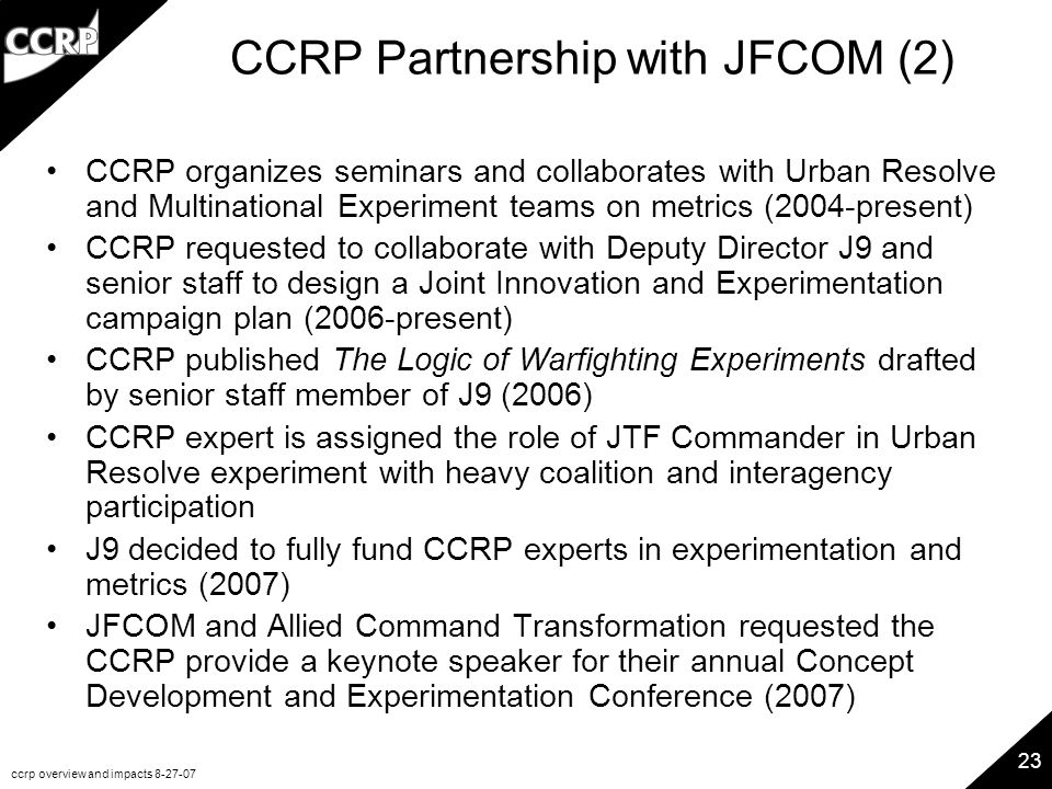 ccrp overview and impacts 8-27-07 23 CCRP Partnership with JFCOM (2) CCRP organizes seminars and collaborates with Urban Resolve and Multinational Exp