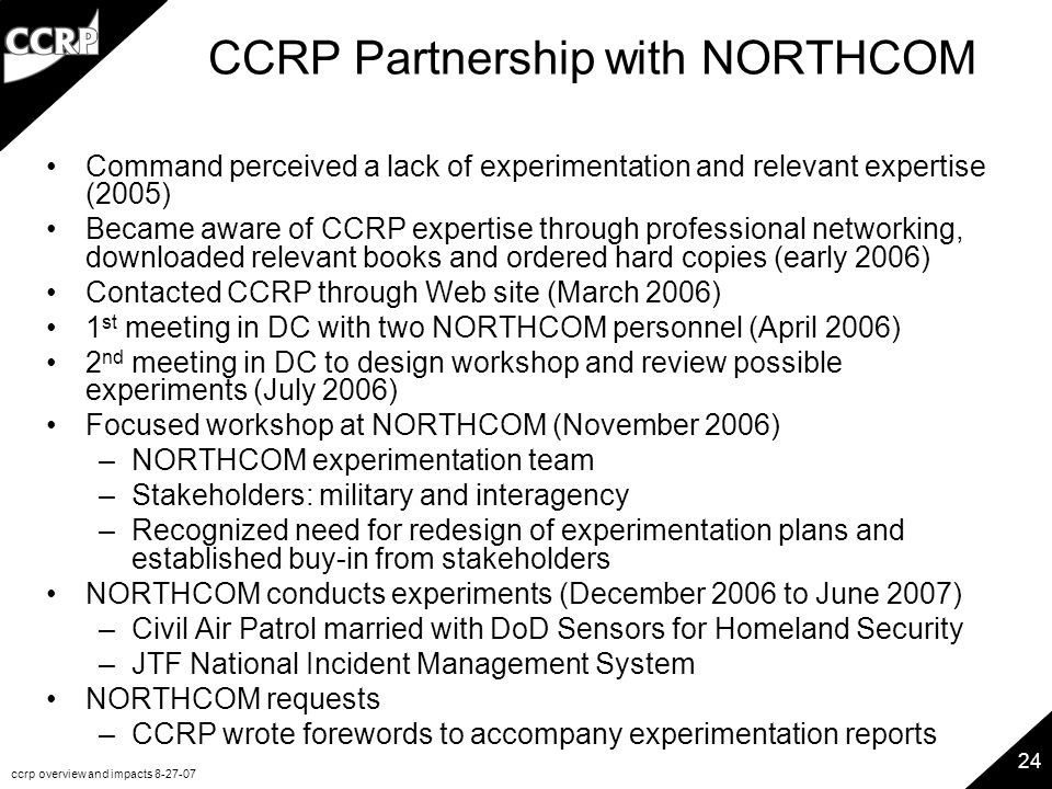 ccrp overview and impacts 8-27-07 24 CCRP Partnership with NORTHCOM Command perceived a lack of experimentation and relevant expertise (2005) Became aware of CCRP expertise through professional networking, downloaded relevant books and ordered hard copies (early 2006) Contacted CCRP through Web site (March 2006) 1 st meeting in DC with two NORTHCOM personnel (April 2006) 2 nd meeting in DC to design workshop and review possible experiments (July 2006) Focused workshop at NORTHCOM (November 2006) –NORTHCOM experimentation team –Stakeholders: military and interagency –Recognized need for redesign of experimentation plans and established buy-in from stakeholders NORTHCOM conducts experiments (December 2006 to June 2007) –Civil Air Patrol married with DoD Sensors for Homeland Security –JTF National Incident Management System NORTHCOM requests –CCRP wrote forewords to accompany experimentation reports