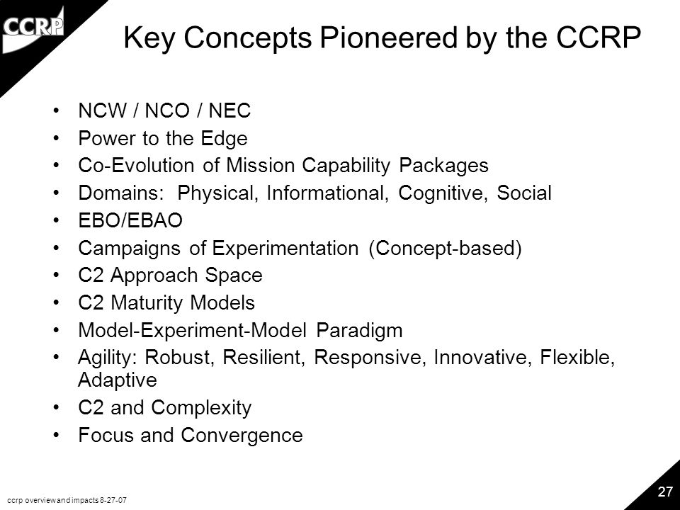 ccrp overview and impacts 8-27-07 27 Key Concepts Pioneered by the CCRP NCW / NCO / NEC Power to the Edge Co-Evolution of Mission Capability Packages Domains: Physical, Informational, Cognitive, Social EBO/EBAO Campaigns of Experimentation (Concept-based) C2 Approach Space C2 Maturity Models Model-Experiment-Model Paradigm Agility: Robust, Resilient, Responsive, Innovative, Flexible, Adaptive C2 and Complexity Focus and Convergence