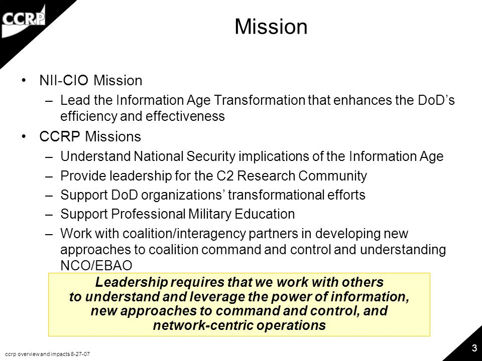 ccrp overview and impacts 8-27-07 3 Mission NII-CIO Mission –Lead the Information Age Transformation that enhances the DoD's efficiency and effectiveness CCRP Missions –Understand National Security implications of the Information Age –Provide leadership for the C2 Research Community –Support DoD organizations' transformational efforts –Support Professional Military Education –Work with coalition/interagency partners in developing new approaches to coalition command and control and understanding NCO/EBAO Leadership requires that we work with others to understand and leverage the power of information, new approaches to command and control, and network-centric operations