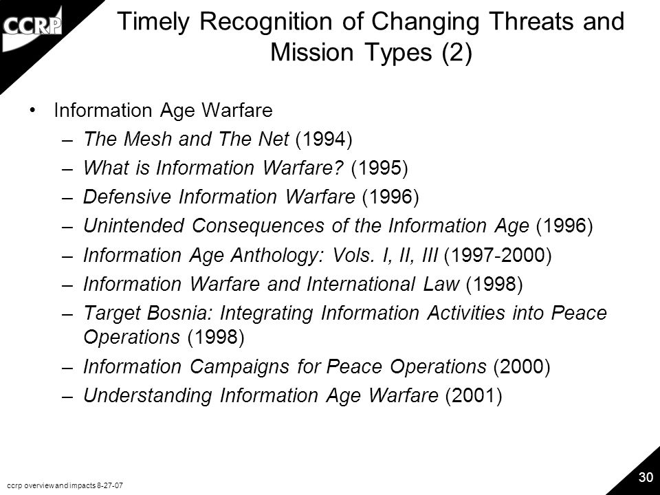 ccrp overview and impacts 8-27-07 30 Timely Recognition of Changing Threats and Mission Types (2) Information Age Warfare –The Mesh and The Net (1994) –What is Information Warfare.