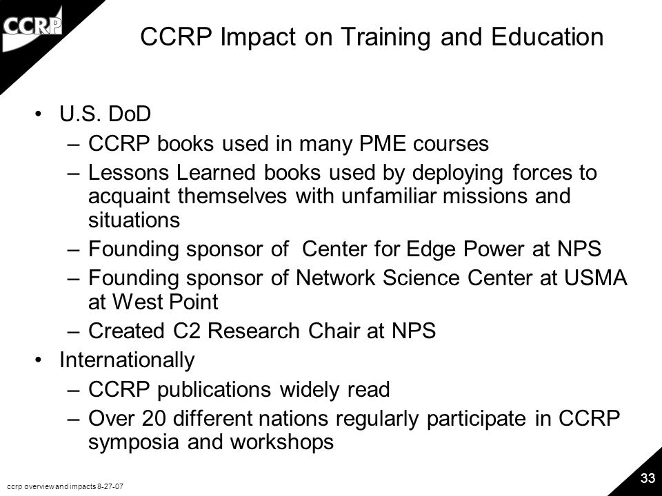 ccrp overview and impacts 8-27-07 33 CCRP Impact on Training and Education U.S. DoD –CCRP books used in many PME courses –Lessons Learned books used b