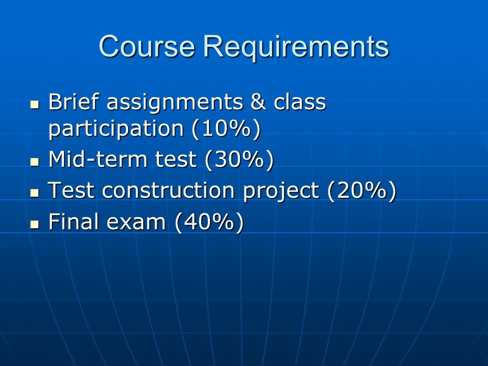 Course Requirements Brief assignments & class participation (10%) Brief assignments & class participation (10%) Mid-term test (30%) Mid-term test (30%) Test construction project (20%) Test construction project (20%) Final exam (40%) Final exam (40%)